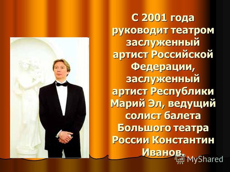 С 2001 года руководит театром заслуженный артист Российской Федерации, заслуженный артист Республики Марий Эл, ведущий солист балета Большого театра России Константин Иванов.