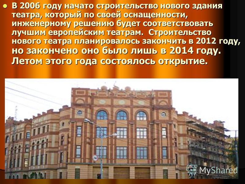 В 2006 году начато строительство нового здания театра, который по своей оснащенности, инженерному решению будет соответствовать лучшим европейским театрам. Строительство нового театра планировалось закончить в 2012 году, но закончено оно было лишь в