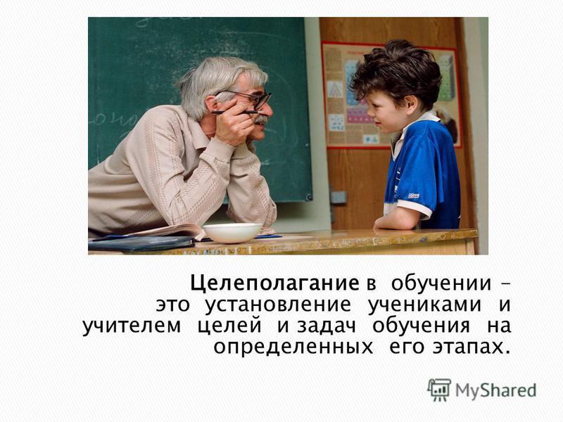 Целеполагание в обучении – это установление учениками и учителем целей и задач обучения на определенных его этапах.