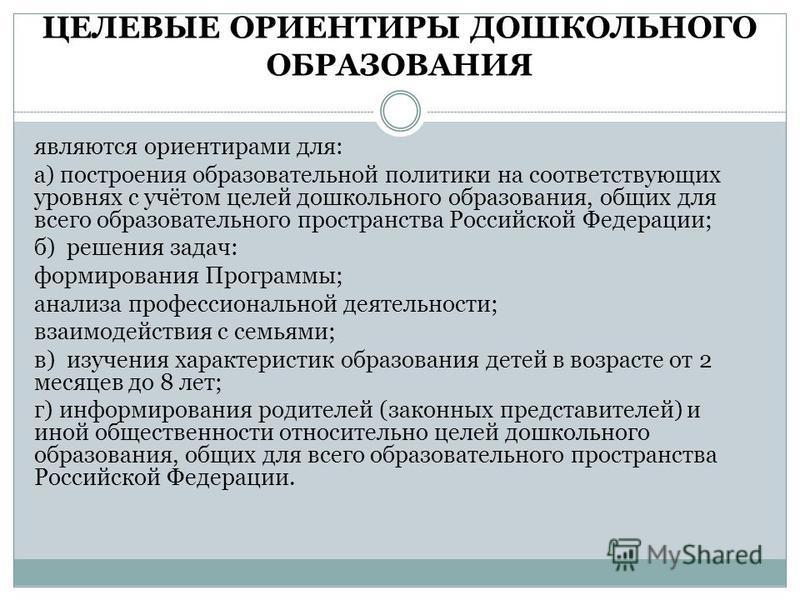 ЦЕЛЕВЫЕ ОРИЕНТИРЫ ДОШКОЛЬНОГО ОБРАЗОВАНИЯ являются ориентирами для: а) построения образовательной политики на соответствующих уровнях с учётом целей дошкольного образования, общих для всего образовательного пространства Российской Федерации; б) решен