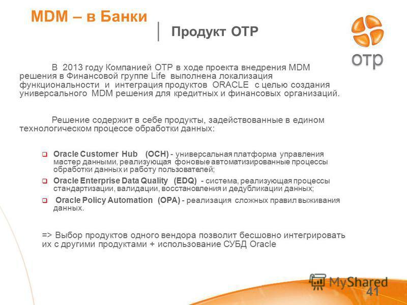 41 MDM – в Банки В 2013 году Компанией ОТР в ходе проекта внедрения MDM решения в Финансовой группе Life выполнена локализация функциональности и интеграция продуктов ORACLE c целью создания универсального MDM решения для кредитных и финансовых орган