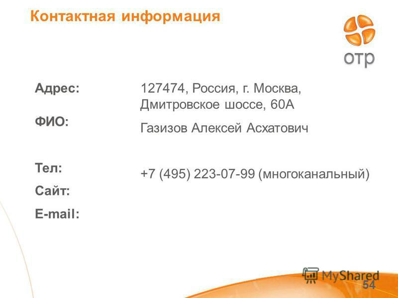 54 Адрес: ФИО: Тел: Сайт: E-mail: 127474, Россия, г. Москва, Дмитровское шоссе, 60А Газизов Алексей Асхатович +7 (495) 223-07-99 (многоканальный) Контактная информация