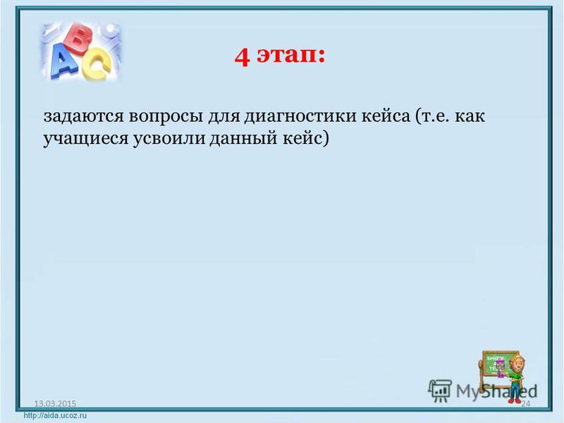 4 этап: 13.03.201524 задаются вопросы для диагностики кейса (т.е. как учащиеся усвоили данный кейс)