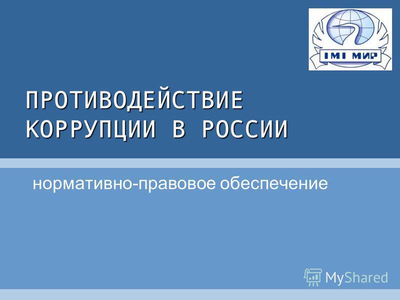 ПРОТИВОДЕЙСТВИЕ КОРРУПЦИИ В РОССИИ нормативно-правовое обеспечение