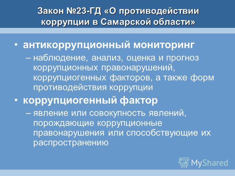 Закон 23-ГД «О противодействии коррупции в Самарской области» антикоррупционный мониторинг –наблюдение, анализ, оценка и прогноз коррупционных правонарушений, коррупциогенных факторов, а также форм противодействия коррупции коррупциогенный фактор –яв