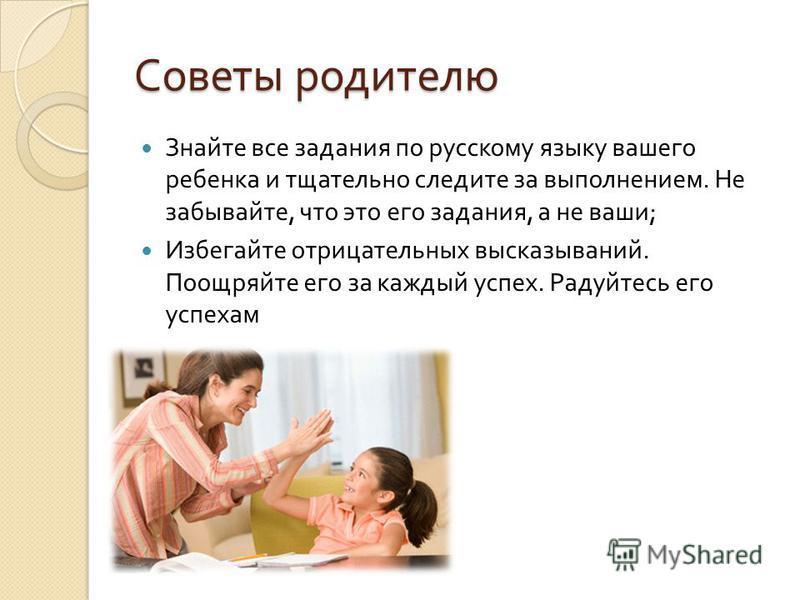 Советы родителю Знайте все задания по русскому языку вашего ребенка и тщательно следите за выполнением. Не забывайте, что это его задания, а не ваши ; Избегайте отрицательных высказываний. Поощряйте его за каждый успех. Радуйтесь его успехам