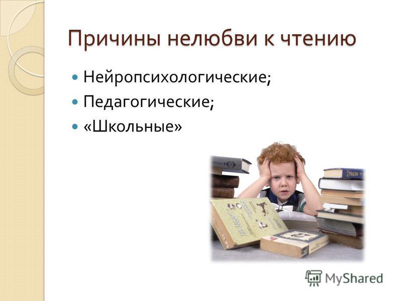 Причины нелюбви к чтению Нейропсихологические ; Педагогические ; « Школьные »