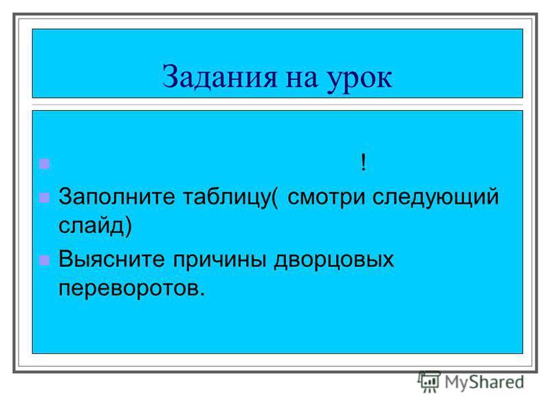 Задания на урок Работайте в своей тетради! Заполните таблицу( смотри следующий слайд) Выясните причины дворцовых переворотов.
