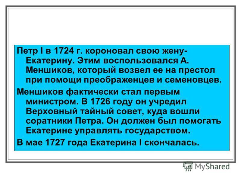 Петр I в 1724 г. короновал свою жену- Екатерину. Этим воспользовался А. Меншиков, который возвел ее на престол при помощи преображенцев и семеновцев. Меншиков фактически стал первым министром. В 1726 году он учредил Верховный тайный совет, куда вошли