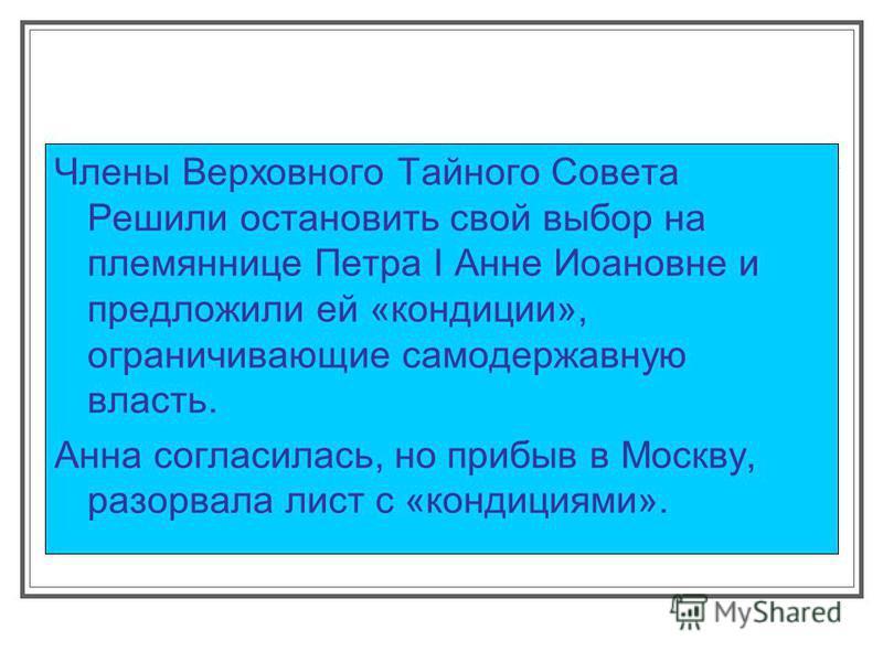 Члены Верховного Тайного Совета Решили остановить свой выбор на племяннице Петра I Анне Иоановне и предложили ей «кондиции», ограничивающие самодержавную власть. Анна согласилась, но прибыв в Москву, разорвала лист с «кондициями».