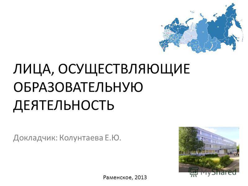 ЛИЦА, ОСУЩЕСТВЛЯЮЩИЕ ОБРАЗОВАТЕЛЬНУЮ ДЕЯТЕЛЬНОСТЬ Докладчик: Колунтаева Е.Ю. Раменское, 2013