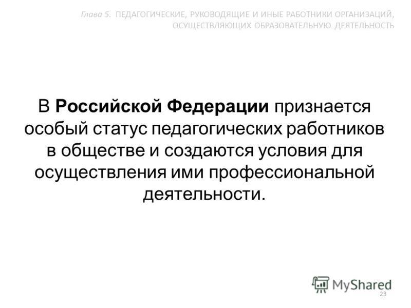 В Российской Федерации признается особый статус педагогических работников в обществе и создаются условия для осуществления ими профессиональной деятельности. 23 Глава 5. ПЕДАГОГИЧЕСКИЕ, РУКОВОДЯЩИЕ И ИНЫЕ РАБОТНИКИ ОРГАНИЗАЦИЙ, ОСУЩЕСТВЛЯЮЩИХ ОБРАЗОВ