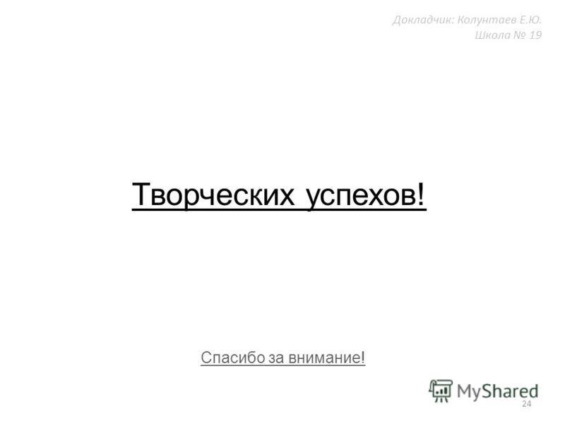 Творческих успехов! 24 Докладчик: Колунтаев Е.Ю. Школа 19 Спасибо за внимание!