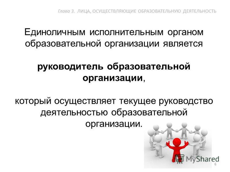 Единоличным исполнительным органом образовательной организации является руководитель образовательной организации, который осуществляет текущее руководство деятельностью образовательной организации. 6 Глава 3. ЛИЦА, ОСУЩЕСТВЛЯЮЩИЕ ОБРАЗОВАТЕЛЬНУЮ ДЕЯТ