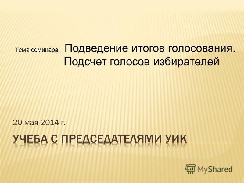 20 мая 2014 г. Тема семинара : Подведение итогов голосования. Подсчет голосов избирателей