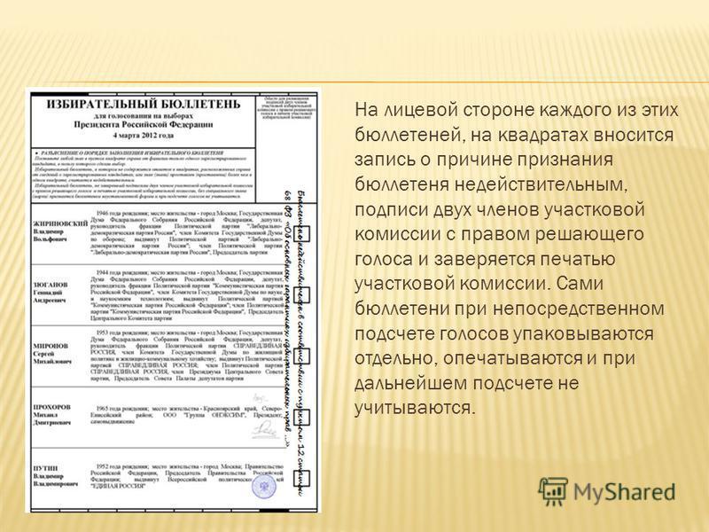 На лицевой стороне каждого из этих бюллетеней, на квадратах вносится запись о причине признания бюллетеня недействительным, подписи двух членов участковой комиссии с правом решающего голоса и заверяется печатью участковой комиссии. Сами бюллетени при