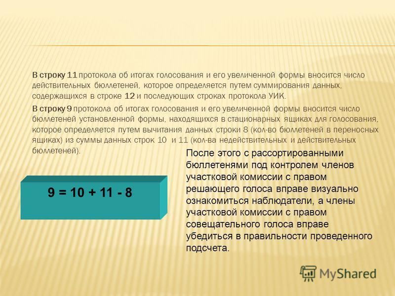 В строку 11 протокола об итогах голосования и его увеличенной формы вносится число действительных бюллетеней, которое определяется путем суммирования данных, содержащихся в строке 12 и последующих строках протокола УИК. В строку 9 протокола об итогах