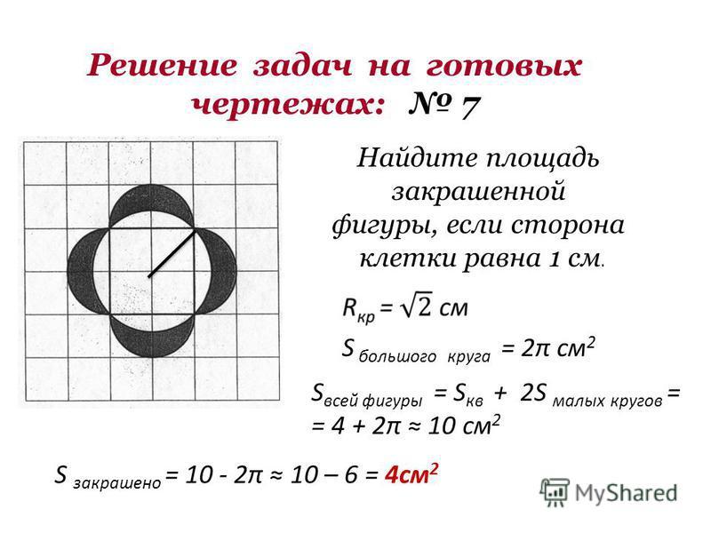 Решение задач на готовых чертежах: 7 Найдите площадь закрашенной фигуры, если сторона клетки равна 1 см. S всей фигуры = S кв + 2S малых кругов = = 4 + 2π 10 см 2 S большого круга = 2π см 2 S закрашено = 10 - 2π 10 – 6 = 4 см 2