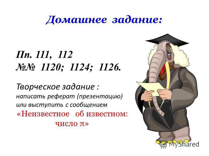 Домашнее задание: Пп. 111, 112 1120; 1124; 1126. Творческое задание : написать реферат (презентацию) или выступить с сообщением «Неизвестное об известном: число π»