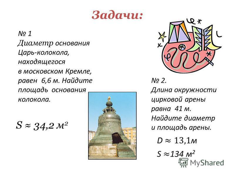 Задачи: 1 Диаметр основания Царь-колокола, находящегося в московском Кремле, равен 6,6 м. Найдите площадь основания колокола. 2. Длина окружности цирковой арены равна 41 м. Найдите диаметр и площадь арены. S 34,2 м 2