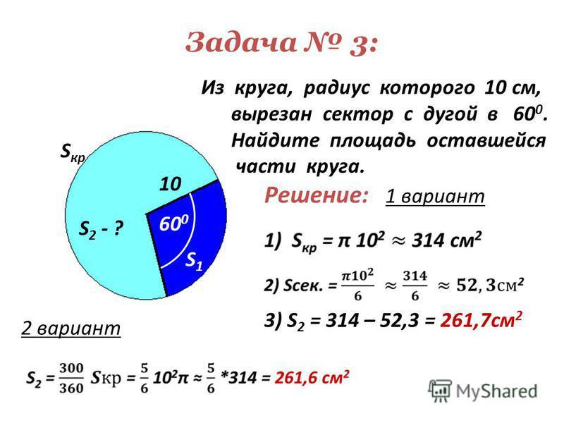 Задача 3: 60 0 Из круга, радиус которого 10 см, вырезан сектор с дугой в 60 0. Найдите площадь оставшейся части круга. 10 S1S1 S кр S 2 - ? Решение: 1 вариант 3) S 2 = 314 – 52,3 = 261,7 см 2 2 вариант
