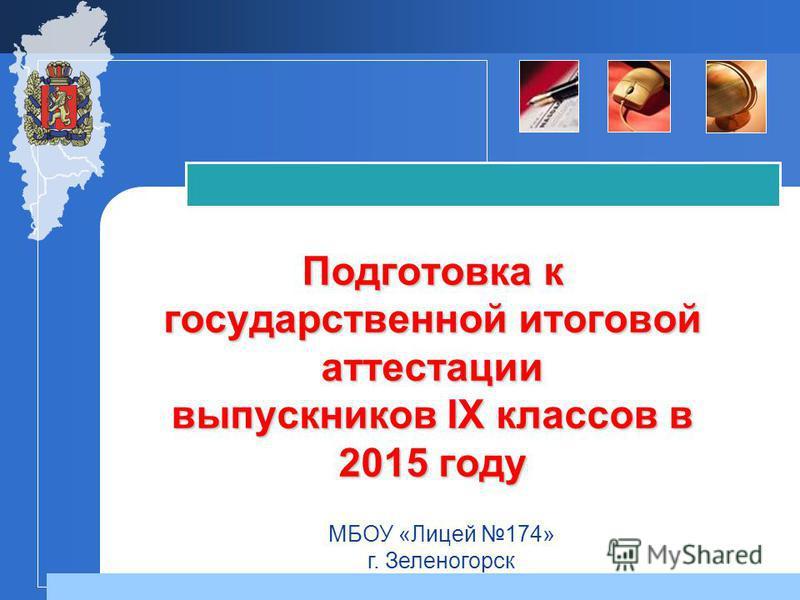Подготовка к государственной итоговой аттестации выпускников IX классов в 2015 году МБОУ «Лицей 174» г. Зеленогорск