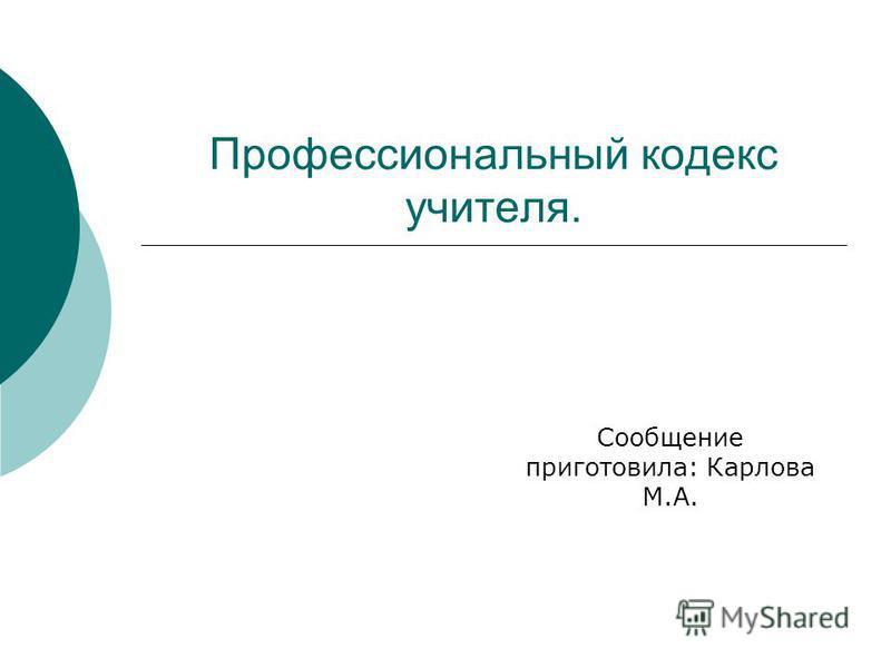 Профессиональный кодекс учителя. Сообщение приготовила: Карлова М.А.