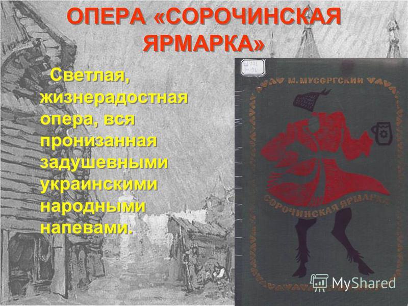 ОПЕРА «СОРОЧИНСКАЯ ЯРМАРКА» Светлая, жизнерадостная опера, вся пронизанная задушевными украинскими народными напевами.