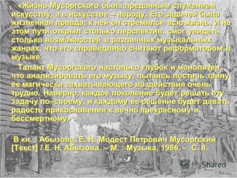 «Жизнь Мусоргского была преданным служением искусству, а в искусстве – народу. Его задачей была жизненная правда; к ней он стремился всю жизнь. И на этом пути открыл столько перспектив, смог увидеть столько возможностей в различных музыкальных жанрах