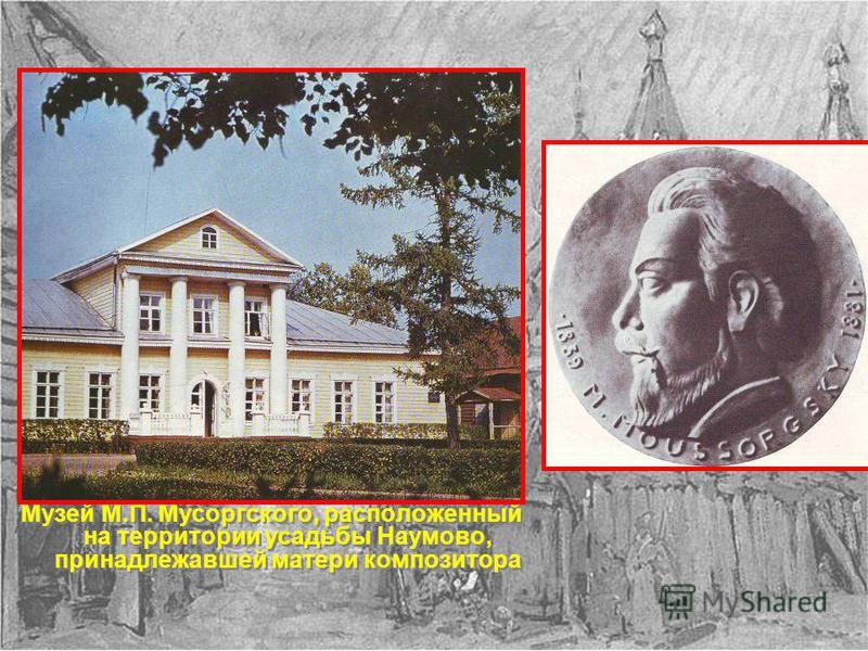 Музей М.П. Мусоргского, расположенный на территории усадьбы Наумово, принадлежавшей матери композитора