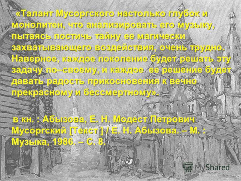 «Талант Мусоргского настолько глубок и монолитен, что анализировать его музыку, пытаясь постичь тайну ее магически захватывающего воздействия, очень трудно. Наверное, каждое поколение будет решать эту задачу по–своему, и каждое ее решение будет дават