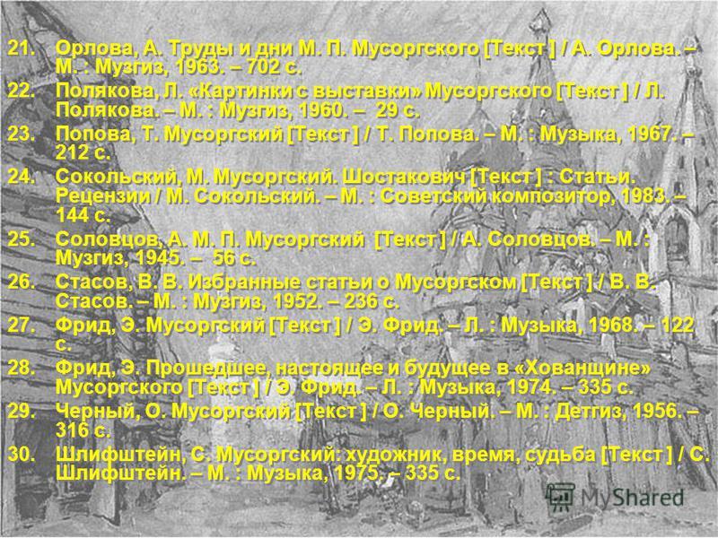 21.Орлова, А. Труды и дни М. П. Мусоргского [Текст ] / А. Орлова. – М. : Музгиз, 1963. – 702 с. 22.Полякова, Л. «Картинки с выставки» Мусоргского [Текст ] / Л. Полякова. – М. : Музгиз, 1960. – 29 с. 23.Попова, Т. Мусоргский [Текст ] / Т. Попова. – М.