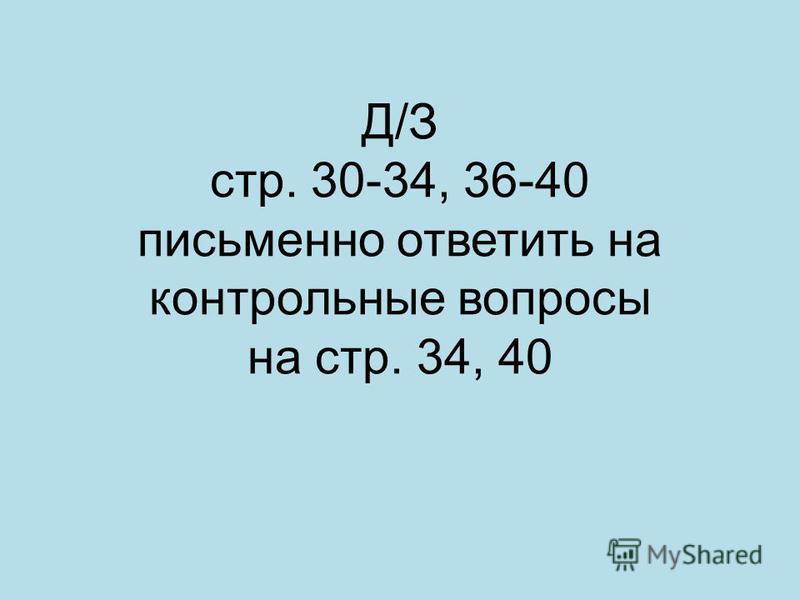 Д/З стр. 30-34, 36-40 письменно ответить на контрольные вопросы на стр. 34, 40