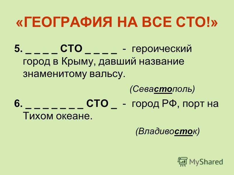 «ГЕОГРАФИЯ НА ВСЕ СТО!» 5. _ _ _ _ СТО _ _ _ _ - героический город в Крыму, давший название знаменитому вальсу. (Севастополь) 6. _ _ _ _ _ _ _ СТО _ - город РФ, порт на Тихом океане. (Владивосток)