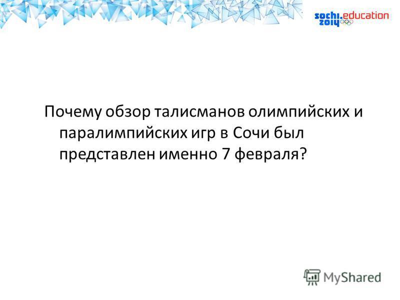 Почему обзор талисманов олимпийских и параолимпийских игр в Сочи был представлен именно 7 февраля?