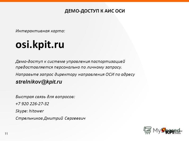 11 ДЕМО-ДОСТУП К АИС ОСИ Интерактивная карта: osi.kpit.ru Демо-доступ к системе управления паспортизацией предоставляется персонально по личному запросу. Направьте запрос директору направления ОСИ по адресу strelnikov@kpit.ru Быстрая связь для вопрос