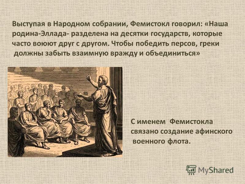 Выступая в Народном собрании, Фемистокл говорил: «Наша родина-Эллада- разделена на десятки государств, которые часто воюют друг с другом. Чтобы победить персов, греки должны забыть взаимную вражду и объединиться» С именем Фемистокла связано создание