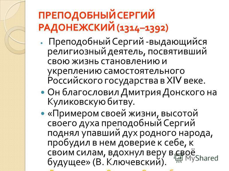ПРЕПОДОБНЫЙ СЕРГИЙ РАДОНЕЖСКИЙ (1314–1392) Преподобный Сергий - выдающийся религиозный деятель, посвятивший свою жизнь становлению и укреплению самостоятельного Российского государства в Х IV веке. Он благословил Дмитрия Донского на Куликовскую битву
