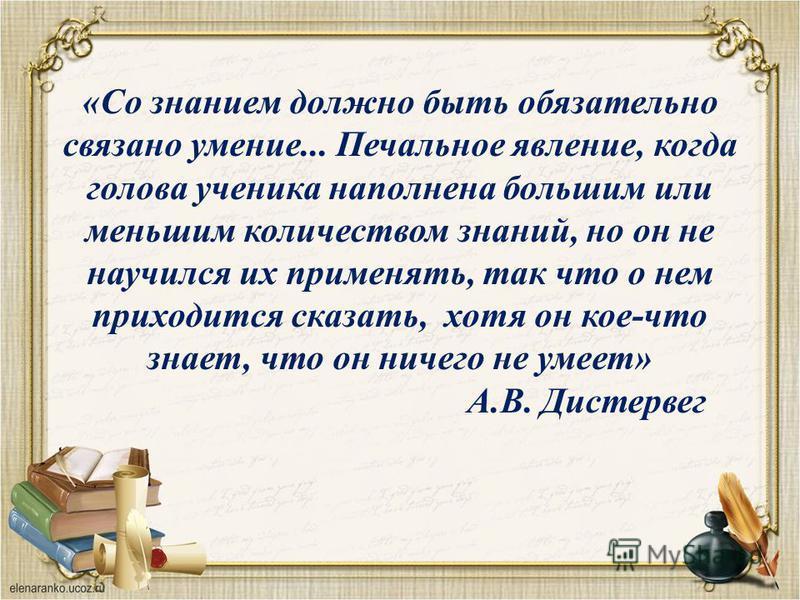 «Со знанием должно быть обязательно связано умение... Печальное явление, когда голова ученика наполнена большим или меньшим количеством знаний, но он не научился их применять, так что о нем приходится сказать, хотя он кое-что знает, что он ничего не