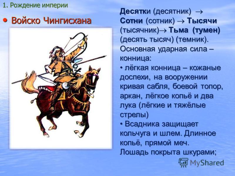 Войско Чингисхана Войско Чингисхана Десятки (десятник) Сотни (сотник) Тысячи (тысячник) Тьма (туман) (десять тысяч) (темник). Основная ударная сила – конница: лёгкая конница – кожаные доспехи, на вооружении кривая сабля, боевой топор, аркан, лёгкое к
