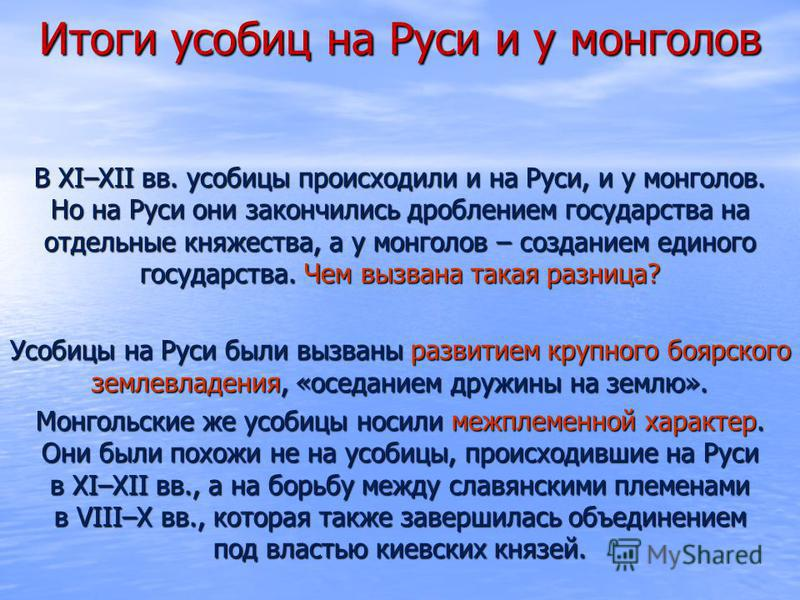 Итоги усобиц на Руси и у монголов В XI–XII вв. усобицы происходили и на Руси, и у монголов. Но на Руси они закончились дроблением государства на отдельные княжества, а у монголов – созданием единого государства. Чем вызвана такая разница? Усобицы на