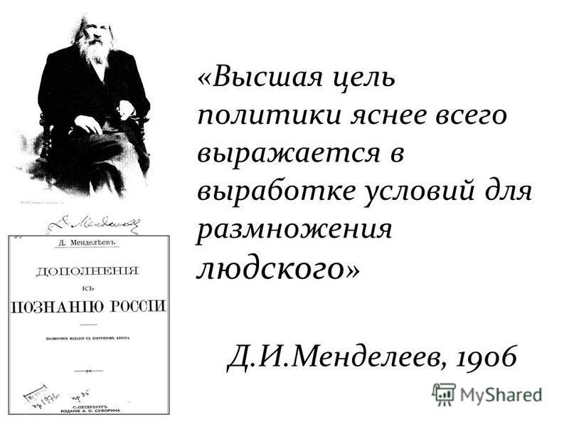 «Высшая цель политики яснее всего выражается в выработке условий для размножения людского » Д.И.Менделеев, 1906