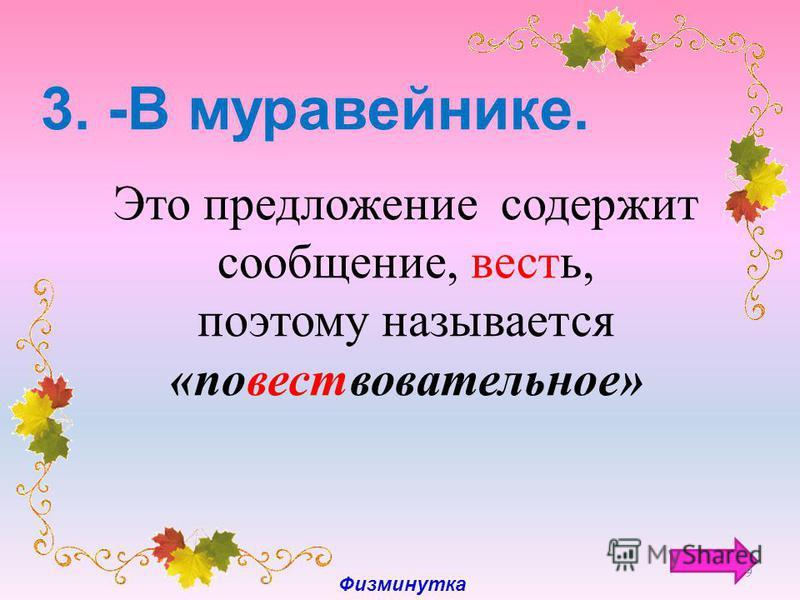 3. -В муравейнике. Это предложение содержит сообщение, весть, поэтому называется «повестьовательное» 9 Физминутка