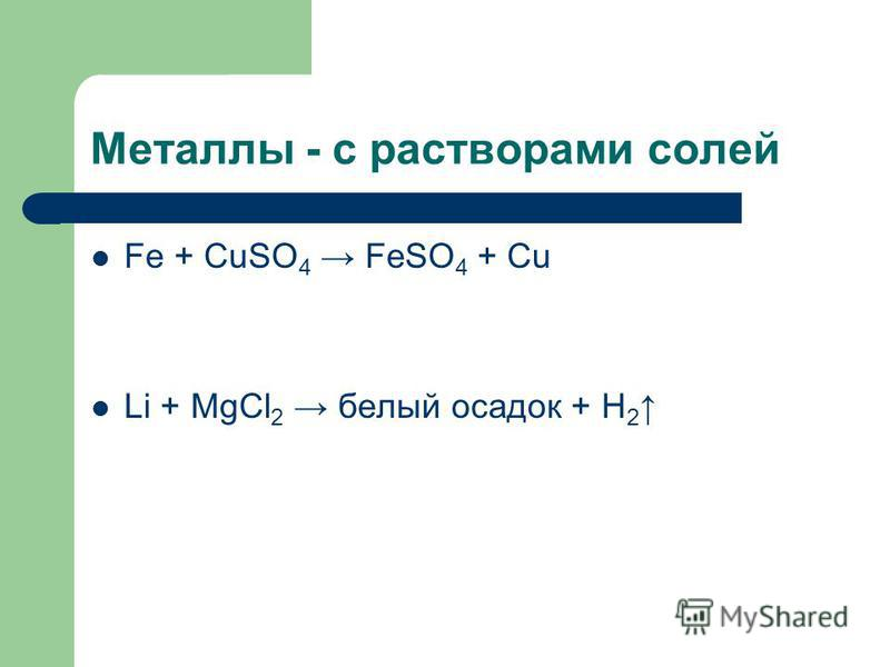 Металлы - с растворами солей Fe + CuSO 4 FeSO 4 + Cu Li + MgCl 2 белый осадок + H 2