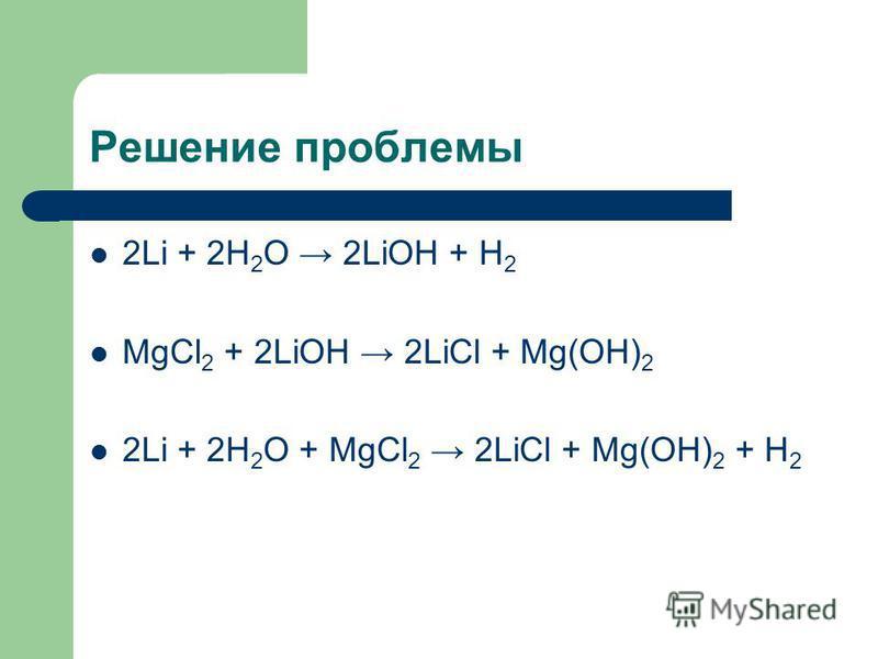 Решение проблемы 2Li + 2H 2 O 2LiOH + H 2 MgCl 2 + 2LiOH 2LiCl + Mg(OH) 2 2Li + 2H 2 O + MgCl 2 2LiCl + Mg(OH) 2 + H 2