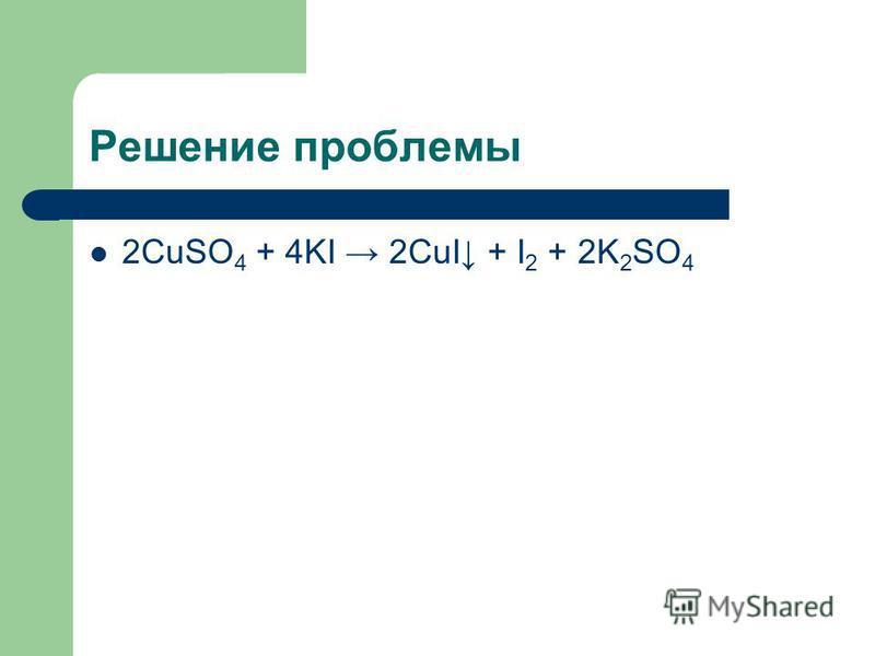 Решение проблемы 2CuSO 4 + 4KI 2CuI + I 2 + 2K 2 SO 4