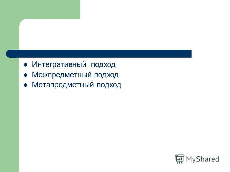 Интегративный подход Межпредметный подход Метапредметный подход