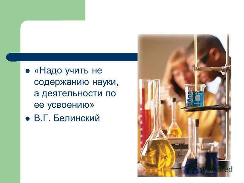 «Надо учить не содержанию науки, а деятельности по ее усвоению» В.Г. Белинский