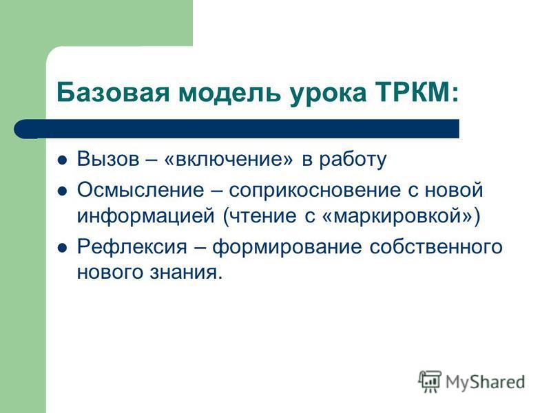 Базовая модель урока ТРКМ: Вызов – «включение» в работу Осмысление – соприкосновение с новой информацией (чтение с «маркировкой») Рефлексия – формирование собственного нового знания.