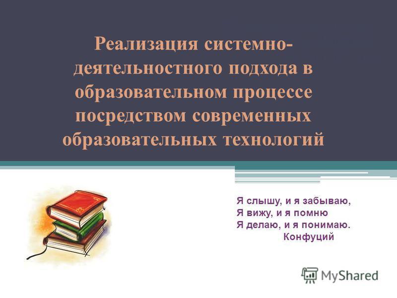 «Великая цель образования – это не знания, а действия». Герберт Спенсер Реализация системно- деятельностного подхода в образовательном процессе посредством современных образовательных технологий Я слышу, и я забываю, Я вижу, и я помню Я делаю, и я по